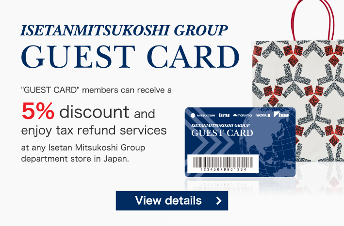 GUEST CARD 'GUEST CARD' members can receive a 5% discount and enjoy tax refund services at any Isetan Mitsukoshi Group department store in Japan.
